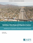 Building a New Regional Migration System: Redefining U.S. Cooperation with Mexico and Central America